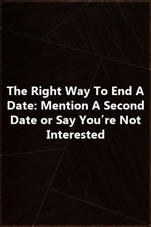 The Right Way To End A Date: Mention A Second Date or Say You're Not Interested #romanceornot?