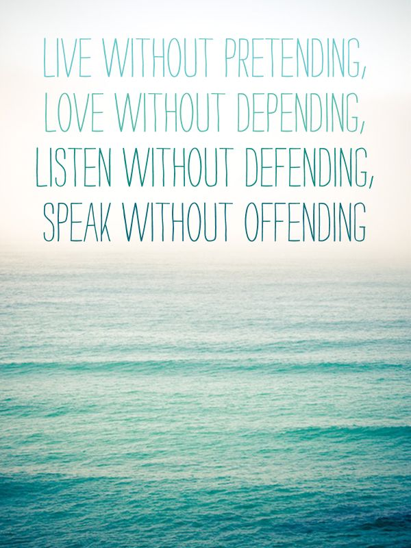 """""""live without pretending, love without depending, listen without defending, speak without offending"""""""