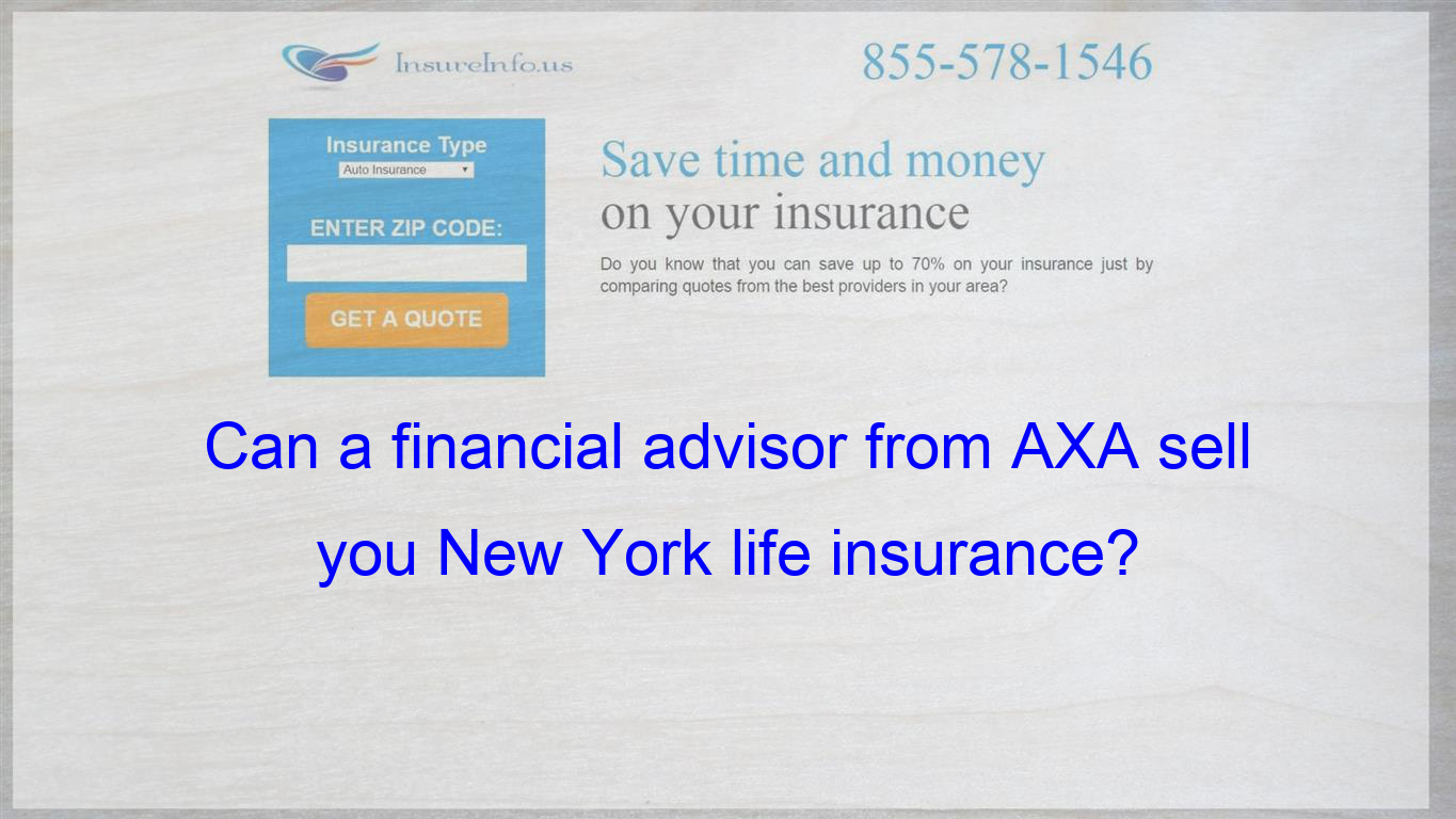 Can A Financial Advisor From Axa Sell You New York Life Insurance Insurance Quotes Cheap Car Insurance Quotes Compare Quotes