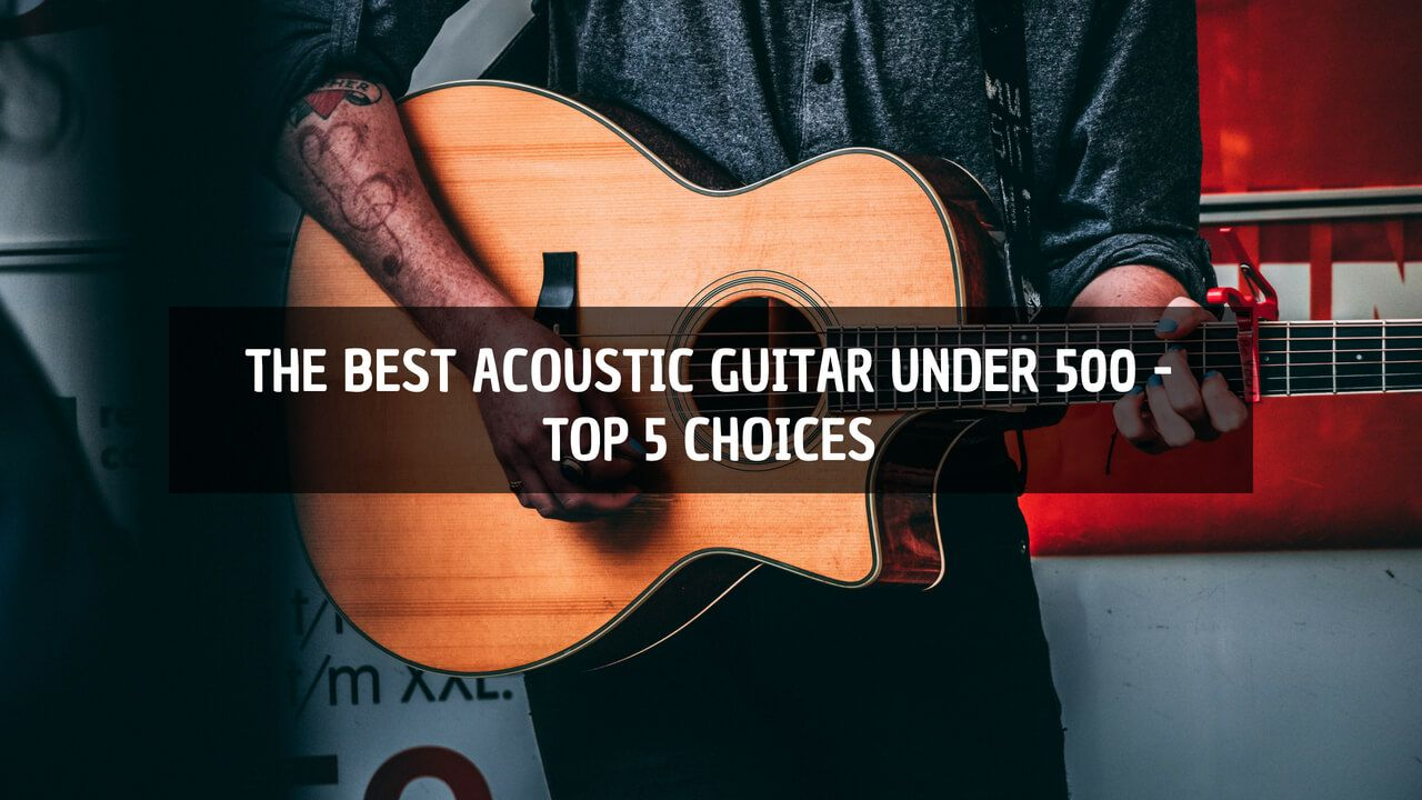 The Best Acoustic Guitar Under 500 Is Already A Decent Investment For This Price You Can Already Find A Lot Of Int Best Acoustic Guitar Guitar Guitar Reviews