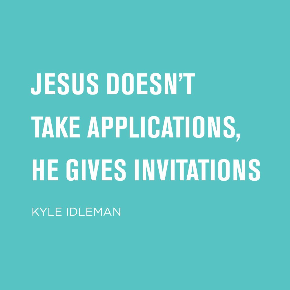 Jesus doesn't take applications, he gives invitations. -Kyle Idleman