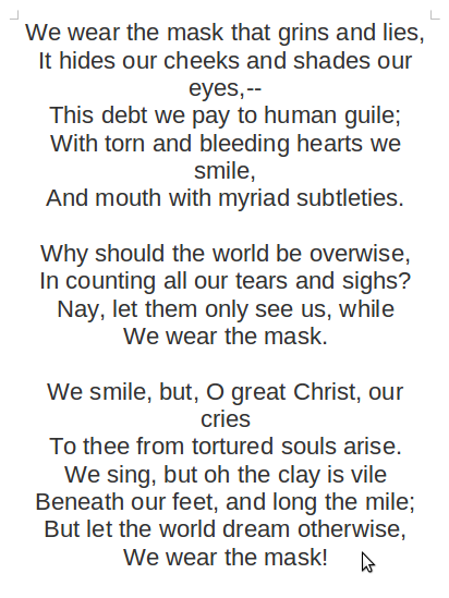 "we wear the mask poem essay Upon the first reading of ""we wear the mask,"" one is immediately convinced of the universality with which author paul laurence dunbar speaks of peoples."