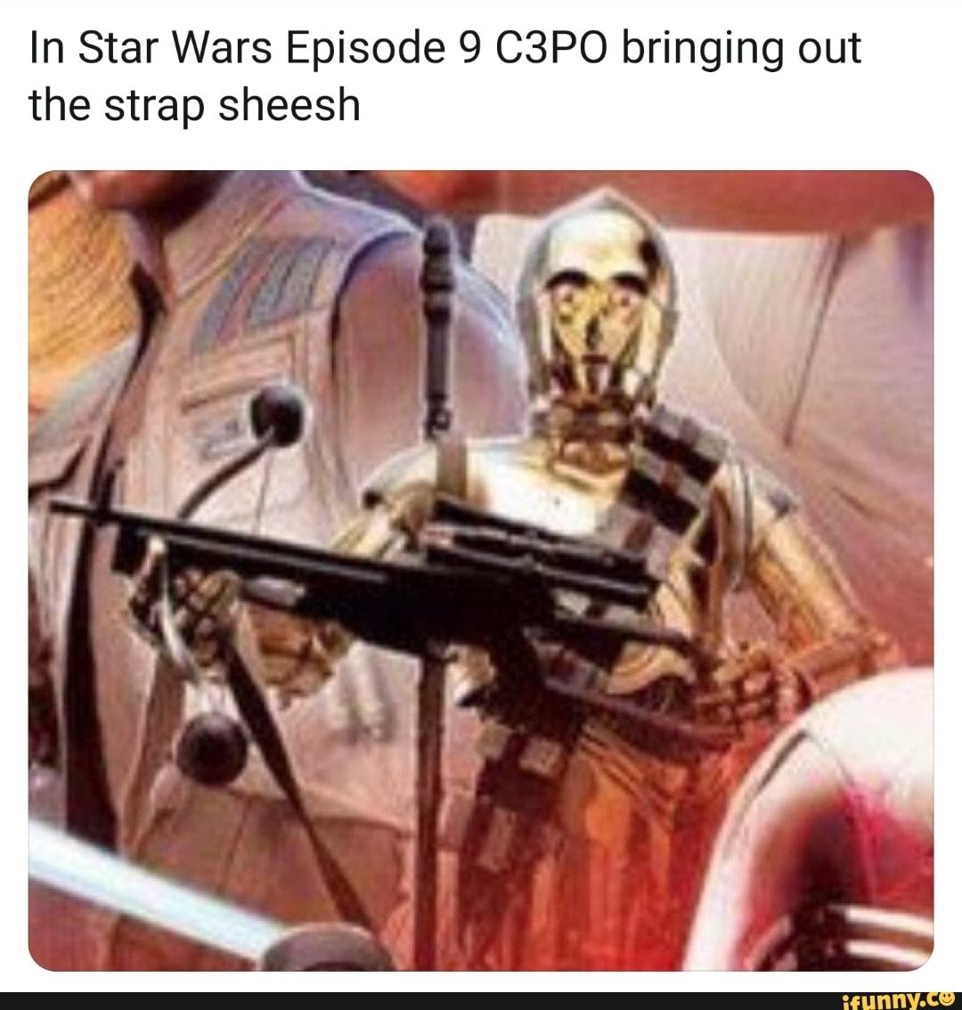 In Star Wars Episode 9 C3po Bringing Out The Strap Sheesh Ifunny Star Wars Episodes Star Wars Star Wars Memes