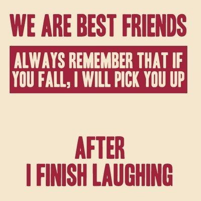 We Are BEST FREINDS. Always Remember That If YOU FALL.I Will Pick You  Up.After I Finish Laughing . This Is Pretty Funny Quote About Friend.