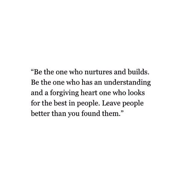 Be the one who nurtures and builds. Be the one who has an understanding and a forgiving heart, one who looks for the best in people. Leave people better than you found them.