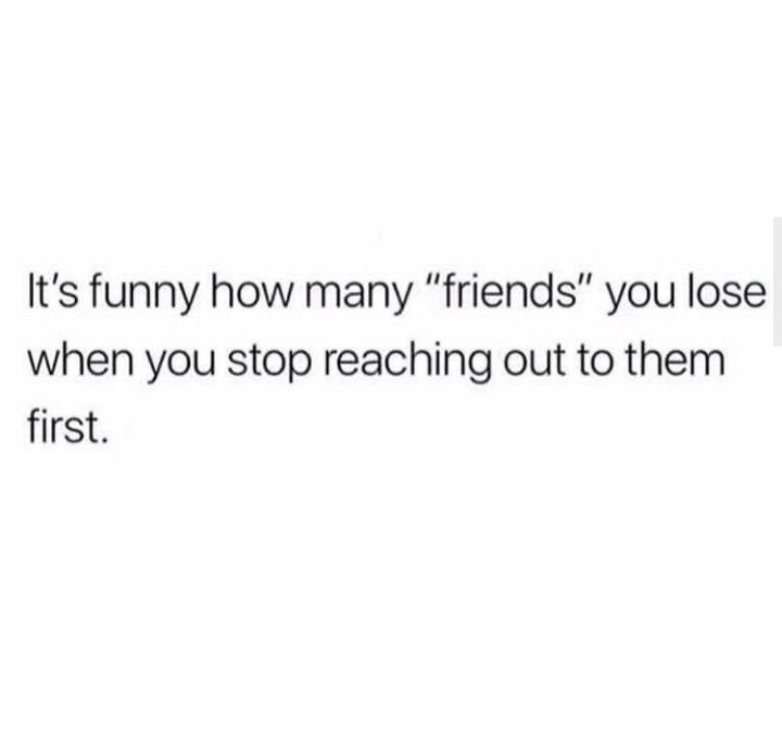 This Is Why I No Longer Reach Out First You Find Out Who Your Real Friends Are When You Stop Being The First And Onl Effort Quotes Outing Quotes Words Quotes