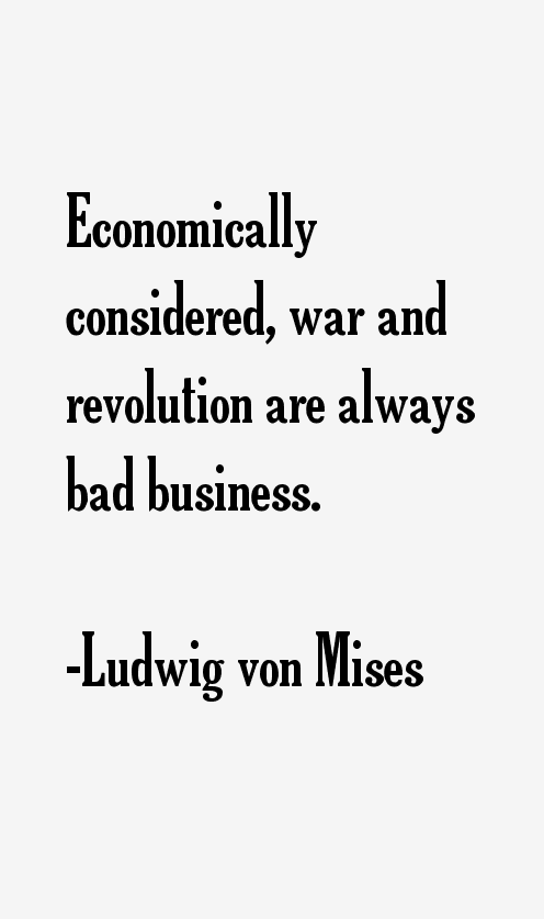 Economically Considered War And Revolution Are Always Bad Business Ludwig Von Mises Words Of Wisdom 10th Quotes Quotes