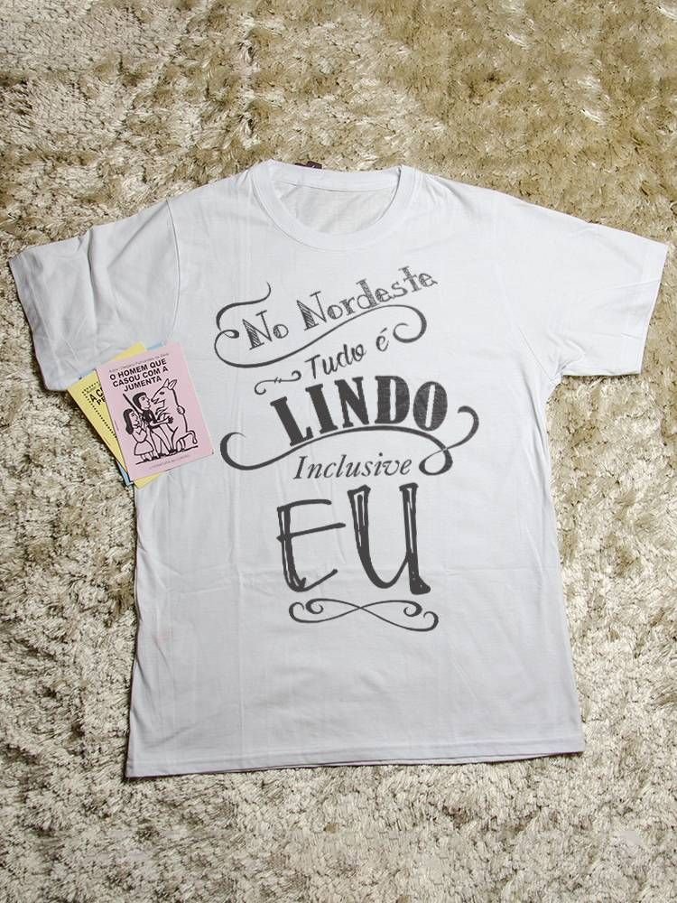16fe11d04f Camisetas com Frases do Nordeste - No Nordeste tudo é Lindo ...