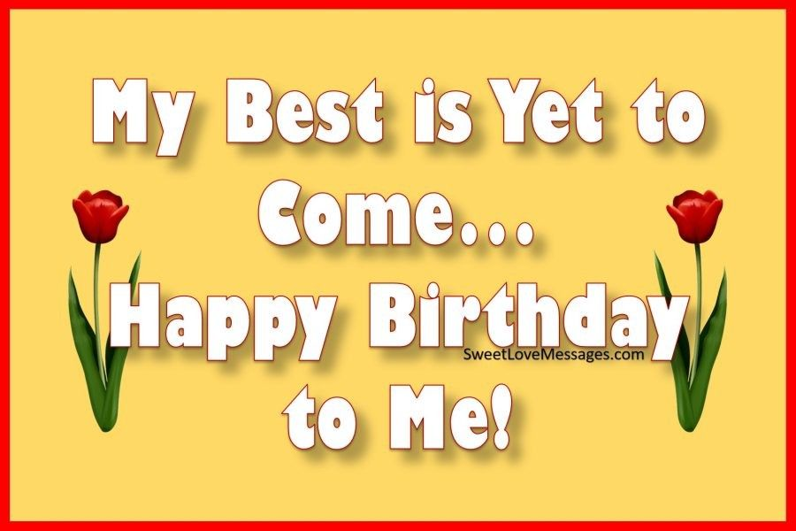 My Best Is Yet To Come... Happy Birthday To Me! Birthday