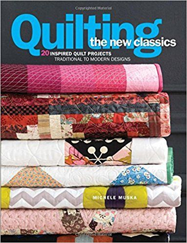 Quilting the New Classics: 20 Inspired Quilt Projects: Traditional to Modern Designs: Michele Muska, Meg Cox, Janneken Smucker: 9781936096800: Amazon.com: Books