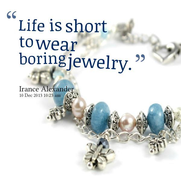 """ Life is Short To Wear boring Jewelry. """
