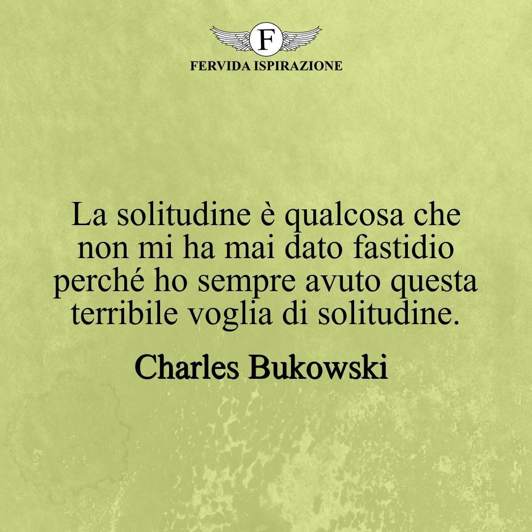 La solitudine è qualcosa che non mi ha mai dato fastidio perché ho sempre avuto questa terribile voglia di solitudine._Charles Bukowski #frasibelle #frasivere #frasi #frasibrevi #vita #valori #frasifamose #aforismi #citazioni #motivazione #FervidaIspirazione
