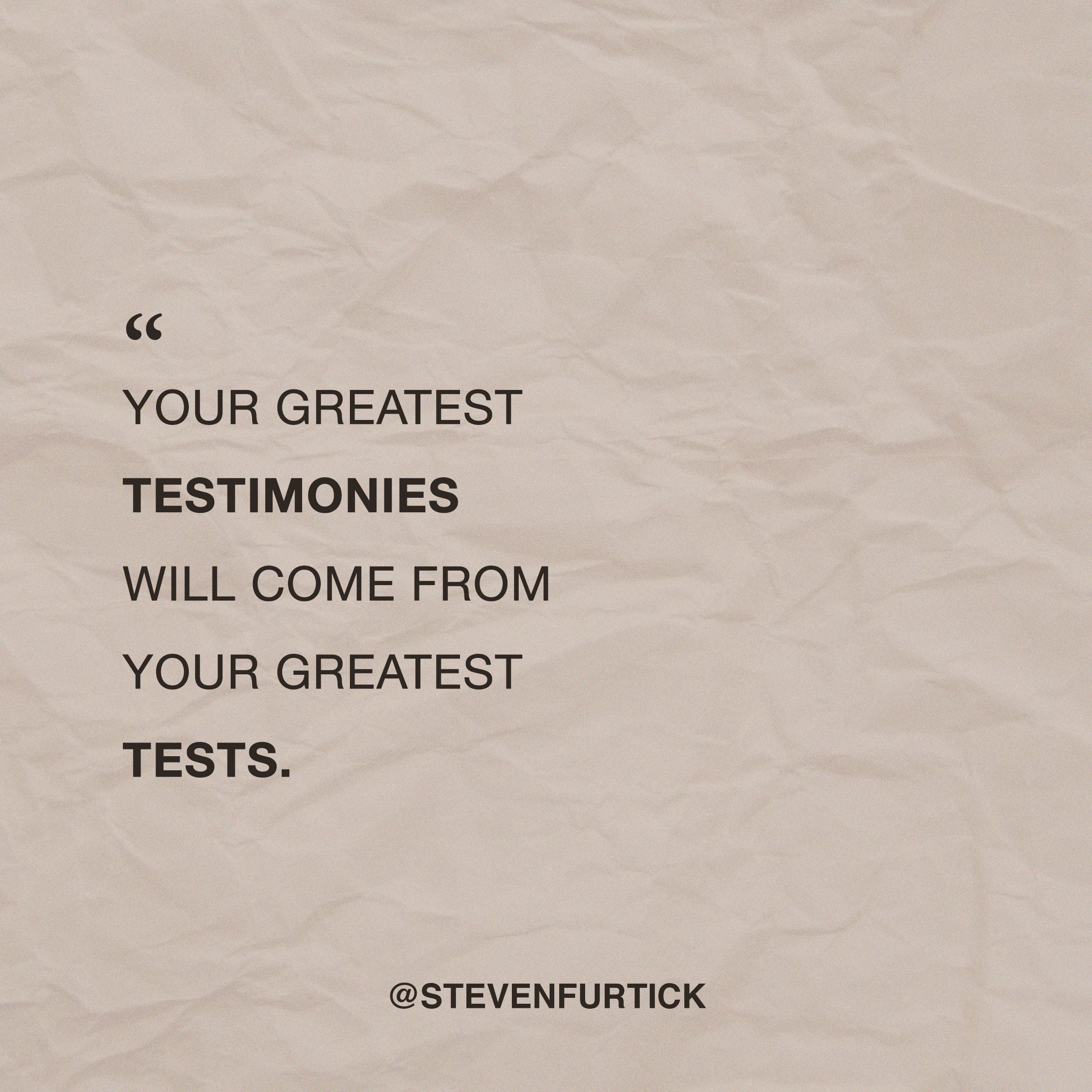 Your greatest testimonies will come from your greatest tests ...