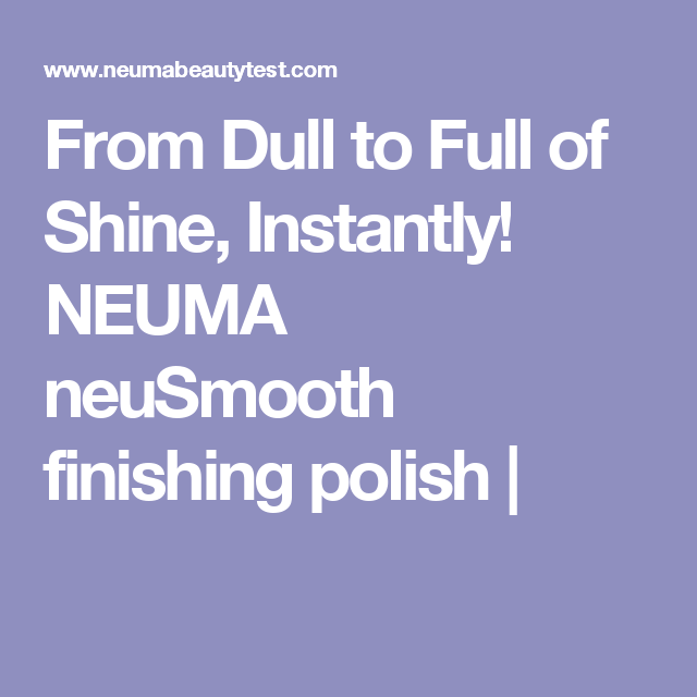 From Dull to Full of Shine, Instantly! NEUMA neuSmooth finishing polish |