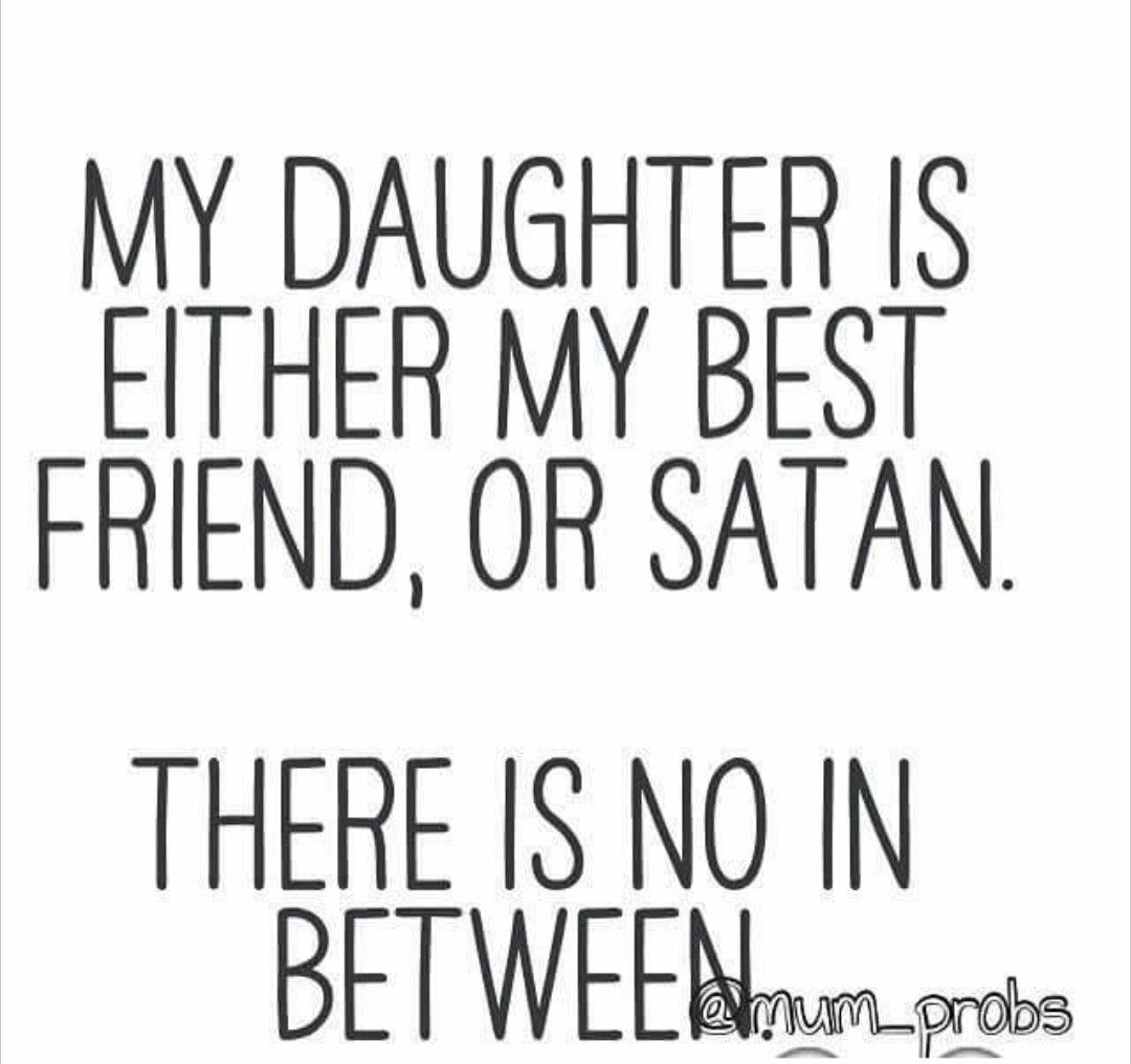 My daughter is either my best friend or Satan