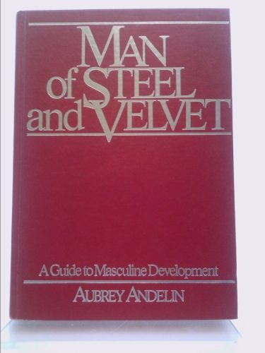 Man Of Steel And Velvet A Guide To Masculine Development With