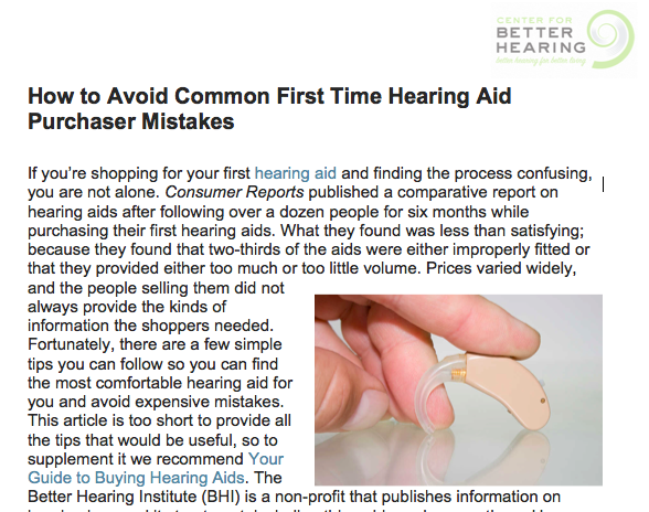 http://www.hearingbest.com/blog/how-to-avoid-common-first-time-hearing-aid-purchaser-mistakes/  Center for Better Hearing shares how to avoid expensive mistakes in buying your first hearing aid.