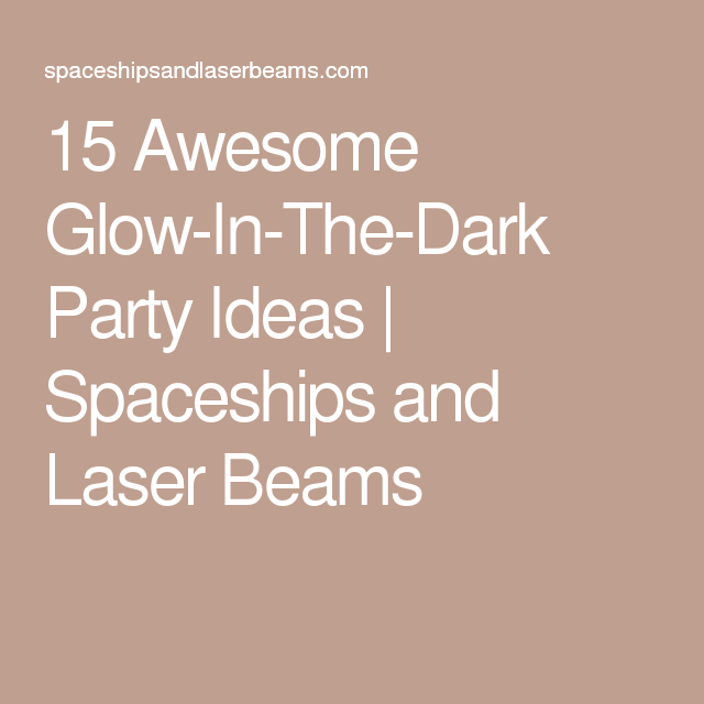 15 Awesome Glow-In-The-Dark Party Ideas | Spaceships and Laser Beams