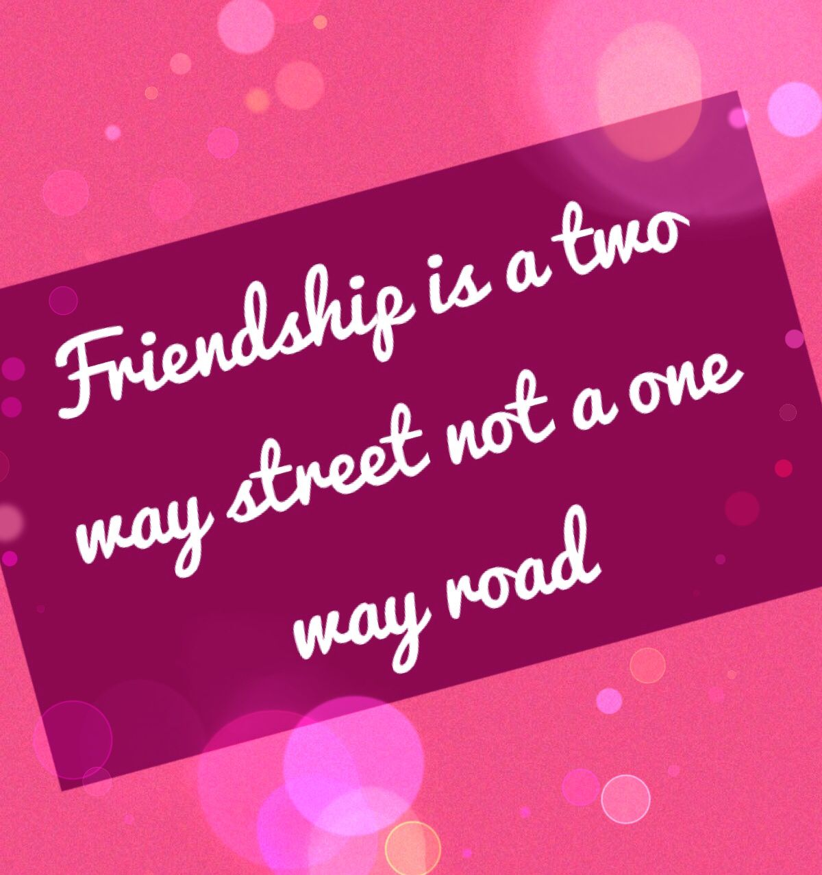 Friendship Is A Two Way Street Not A One Way Roadfriends