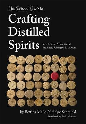The Artisan S Guide To Crafting Distilled Spirits Small Scale Production Of Brandies Schnapps And Distilled Spirit Craft Distilling Homemade Liquor