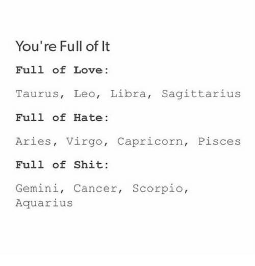Love, Shit, and Aquarius: You're Full of It Full of Love: Taurus, Leo, Libra, Sagittarius Full of Hate: Aries, Virgo, Capricorn, Pisces Full of Shit: Gemini, Cancer, Scorpio Aquarius