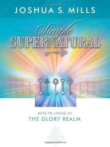 Simple Supernatural - Keys to Living in the Glory Realm