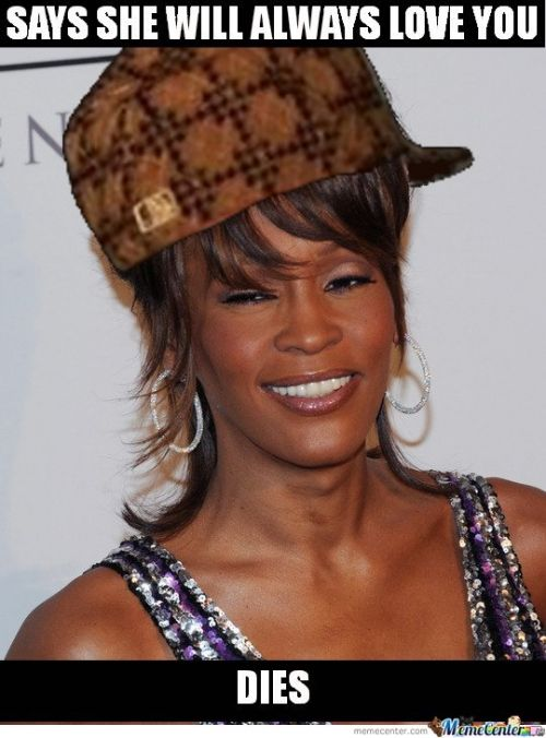 595a3606f0db3cb178e0ff01a0a934bb scumbag whitney houston says she will alway love you meme,Whitney Houston Memes