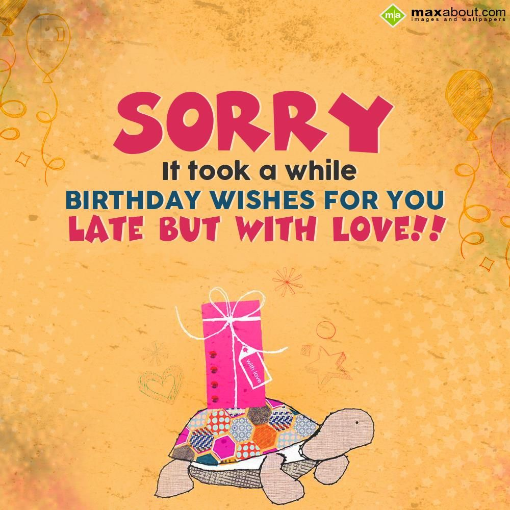 Sorry It Took A While Birthday Wishes For You Late But With Love In Belated Bir Belated Happy Birthday Wishes Late Birthday Wishes Belated Birthday Wishes