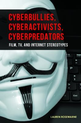 Cyberbullies, cyberactivists, cyberpredators : film, TV, and Internet stereotypes