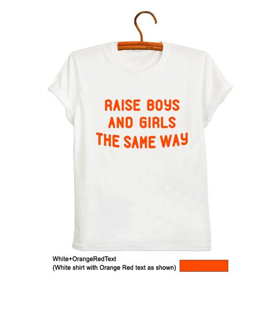 14c1e9904fa7 Raise boys and girls the same way TShirt Fashion White Funny Saying Quotes  Womens Mens Unisex Teenage Fashion Cute Cool Outfits Fresh Tops Gifts  Friends ...