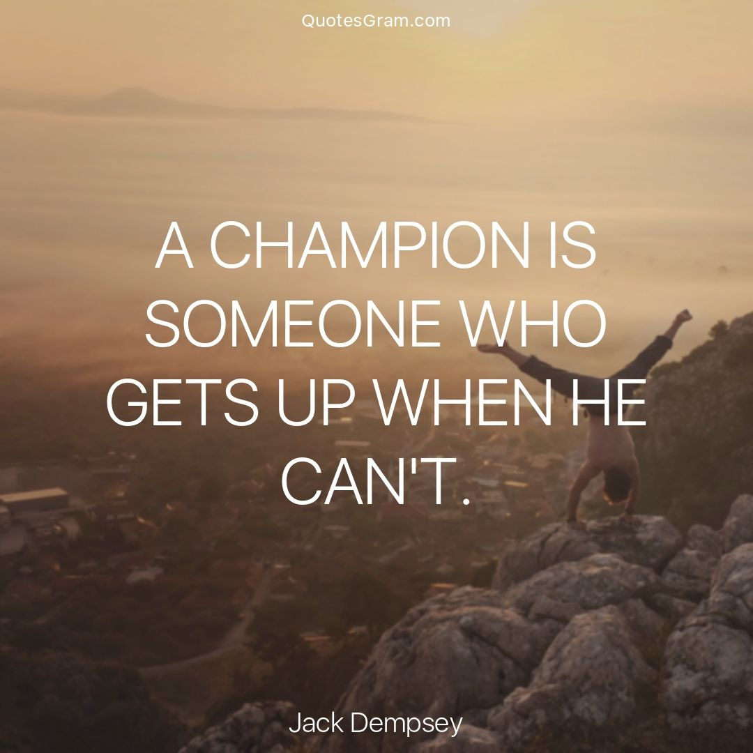 Quote Of The Day A Champion Is Someone Who Gets Up When He Can T Jack Dempsey Http Lnk Al 59ml Champion Quotes Quote Of The Day Success Mindset Quotes
