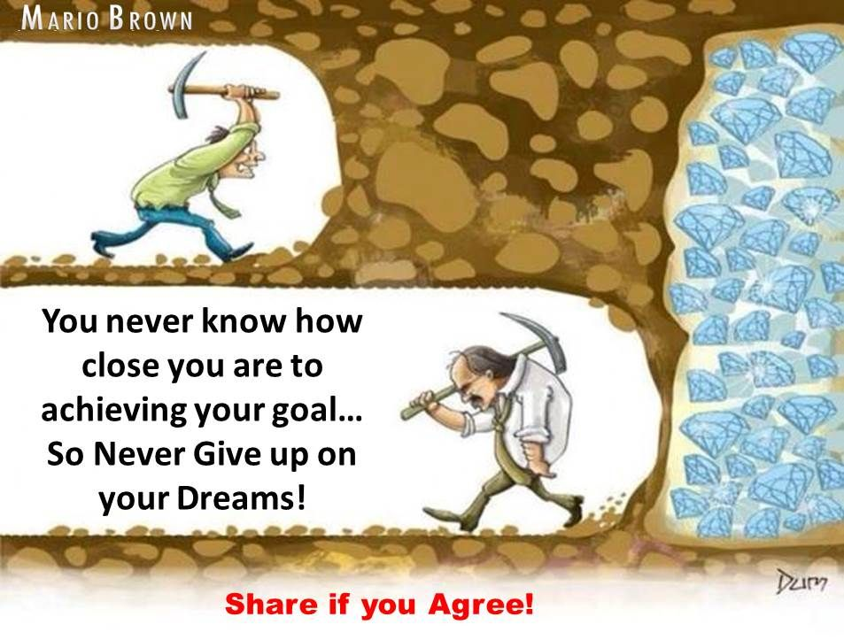 You never know how close you are to achieving your goal ...