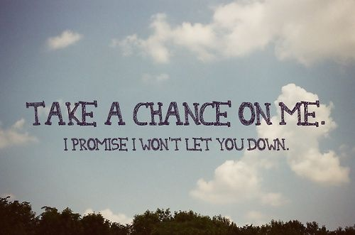 Take A Chance On Me I Promise I Wont Let You Down Words To Live