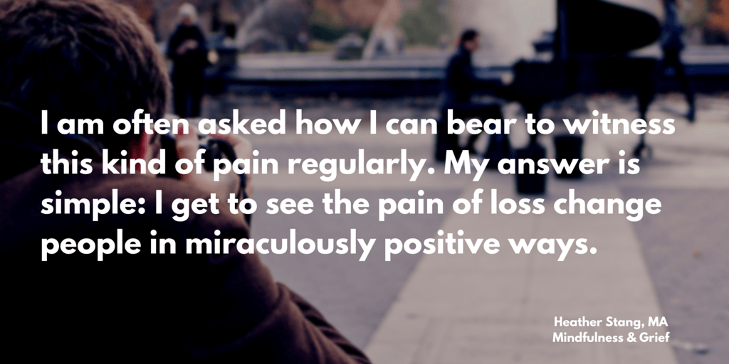I am often asked how I can bear to witness this kind of pain regularly. My answer is simple: I get to see the pain of loss change people in miraculously positive ways. | MindfulnessAndGrief.com