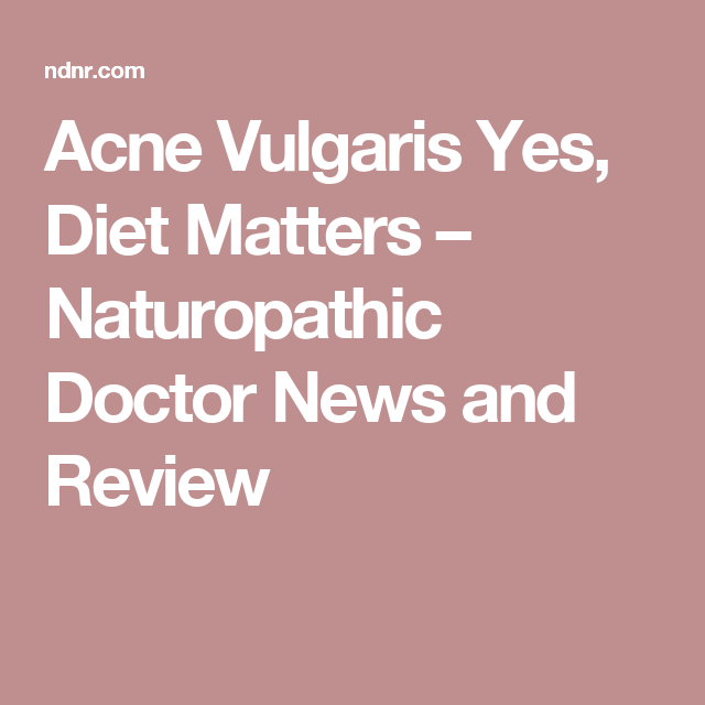 Acne Vulgaris Yes, Diet Matters – Naturopathic Doctor News and Review