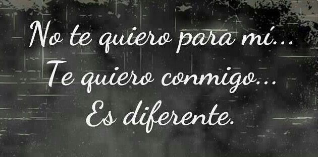 ... No te quiero para mí... Te quiero conmigo. Es diferente.