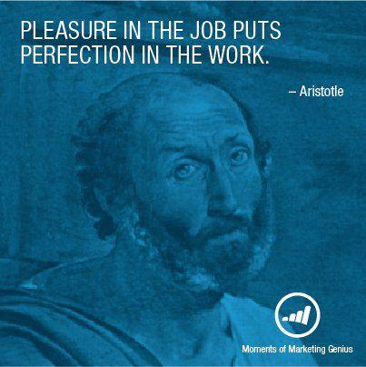 Pleasure in the job puts perfection in the work. - Aristotle #marketinggenius
