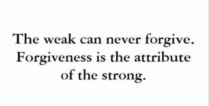 Forgiveness is the attribute of the strong - Gandhi