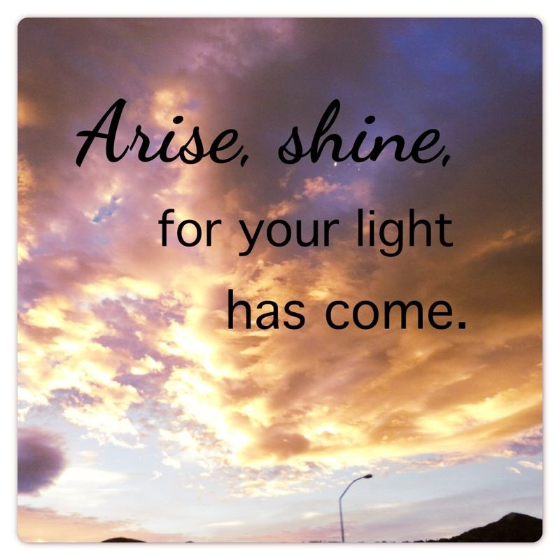 Arise, shine, for your light has come.