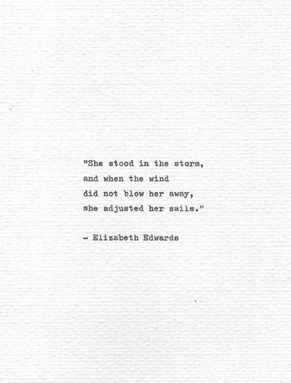 She stood in the storm, and when the wind did not blow her away, she adjusted her sails.  These wonderful words are quoted from the American author, lawyer and health care commentator Elizabeth Edwards. These are her own words when talking about how her children would describe her to her future