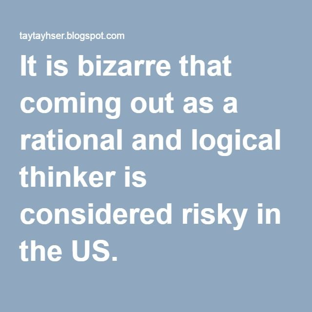 It is bizarre that coming out as a rational and logical thinker is considered risky in the US.
