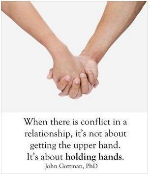 When there is a conflict in a relationship, it's not about getting the upper hand. It's about holding hands. -Gottman
