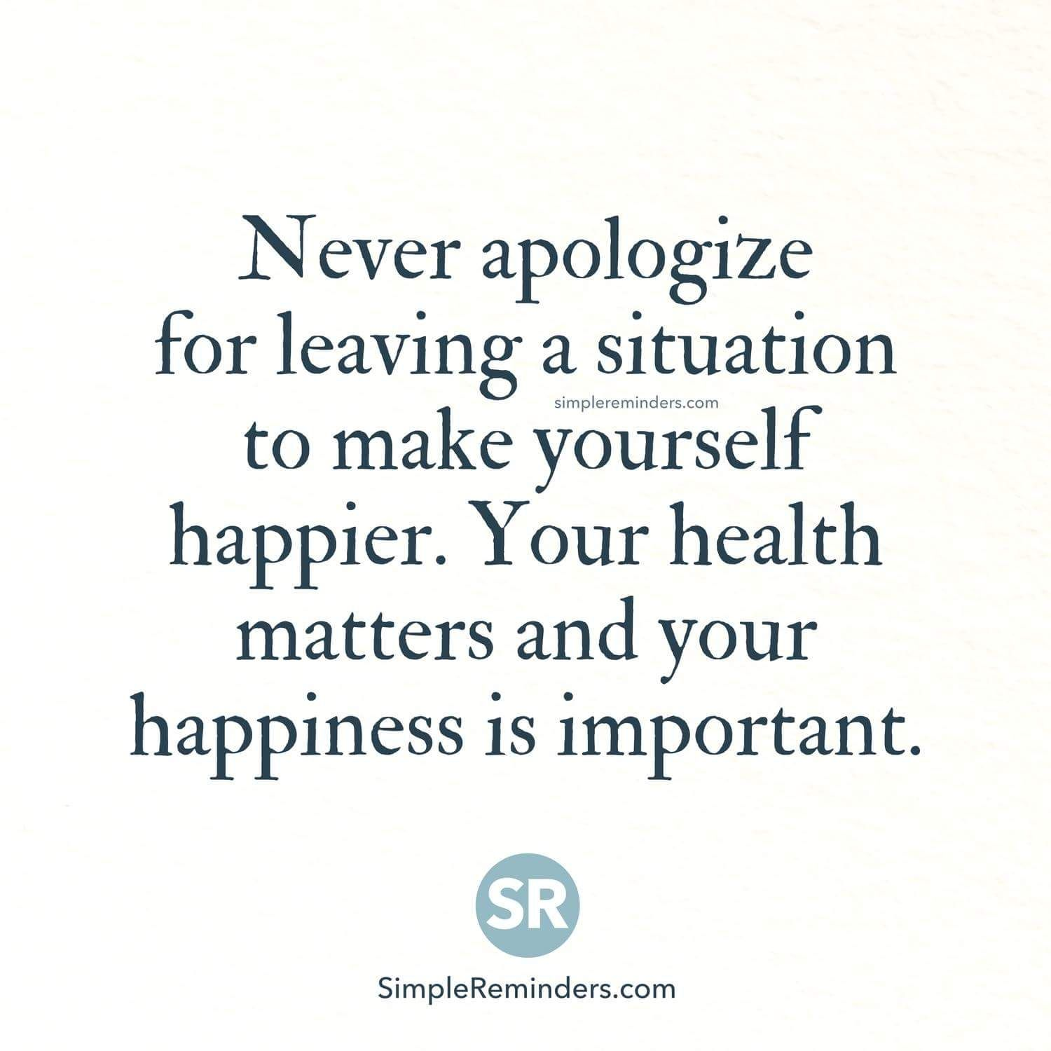 Never Apologize For Leaving A Situation To Make Yourself Happy Your Health Matters And Your Happiness Is Important Citas