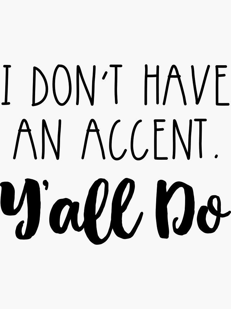 I Don T Have An Accent Y All Do Sticker By Anabellstar Cricut Projects Vinyl Diy Cricut Cricut Creations