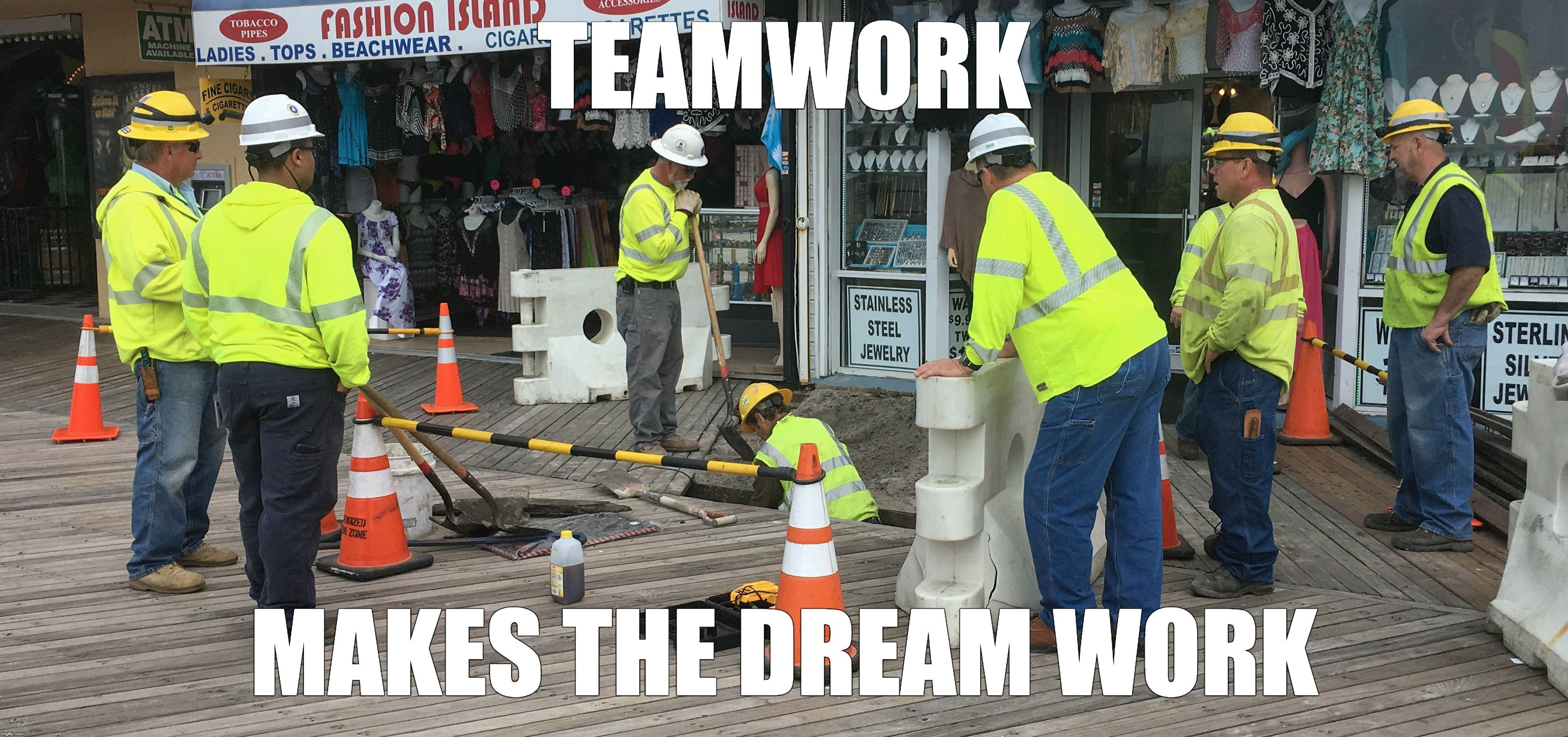 Teamwork makes the dream work. . . teamwork dream work