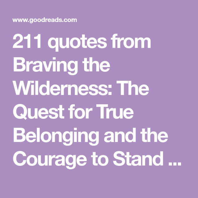 211 Quotes From Braving The Wilderness The Quest For True Belonging And The Courage To Stand Alone In Order For Slavery To Wo Wilderness Quotes Quotes Brave