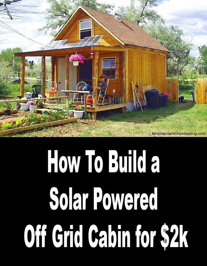 How To Build A 400sqft Solar Powered Off Grid Cabin For 2k Off Grid Cabin Tiny House Cabin Cabin
