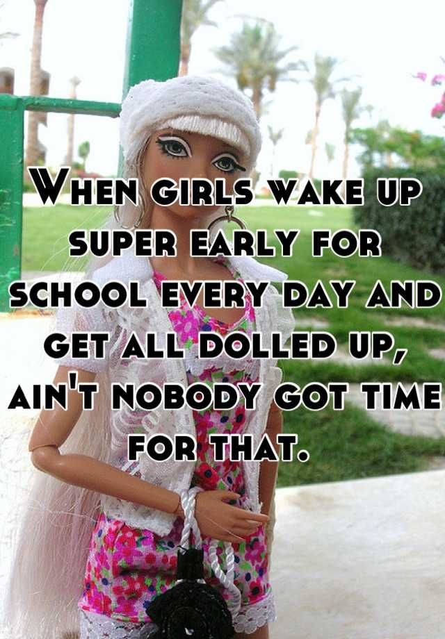 When girls wake up super early for school every day and get all dolled up, ain't nobody got time for that.