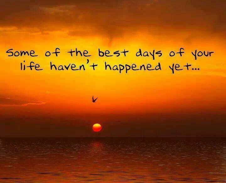 Some of the best days of your life haven't happened yet. ~Zig Ziglar