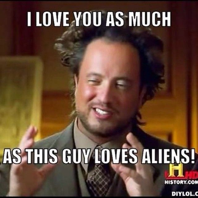 59aca77ae9bd8b1ef5e7152b7c6f8cab i love you as much as this guy loves aliens ancient aliens